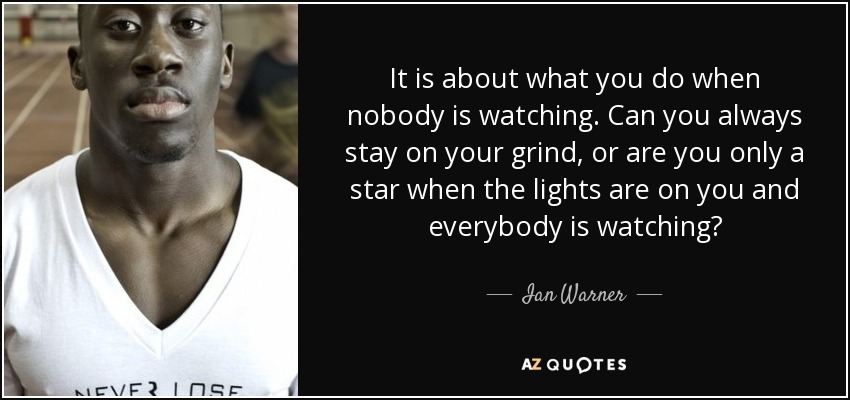It is about what you do when nobody is watching. Can you always stay on your grind, or are you only a star when the lights are on you and everybody is watching? - Ian Warner