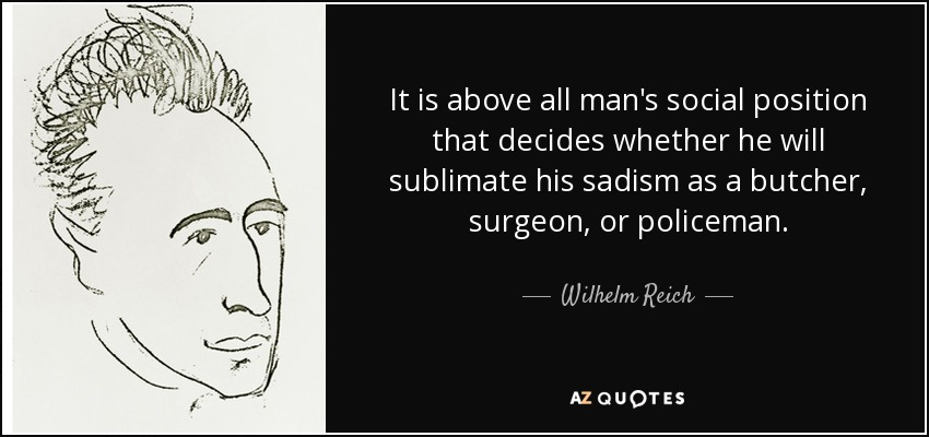 It is above all man's social position that decides whether he will sublimate his sadism as a butcher, surgeon, or policeman. - Wilhelm Reich