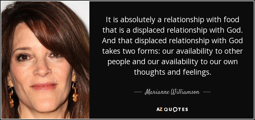 It is absolutely a relationship with food that is a displaced relationship with God. And that displaced relationship with God takes two forms: our availability to other people and our availability to our own thoughts and feelings. - Marianne Williamson
