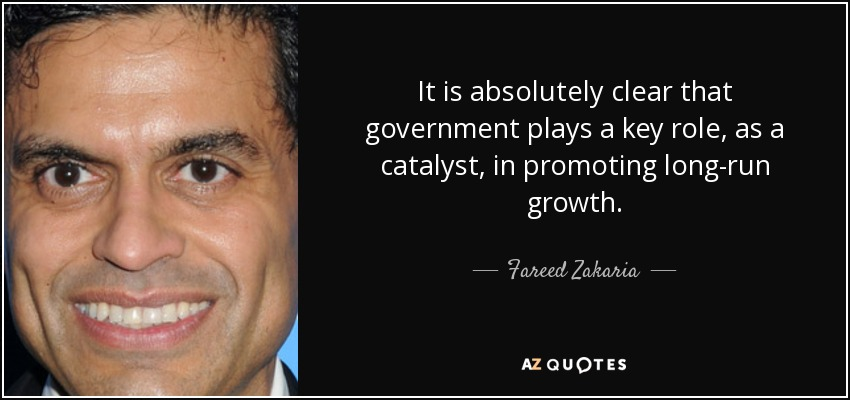 It is absolutely clear that government plays a key role, as a catalyst, in promoting long-run growth. - Fareed Zakaria