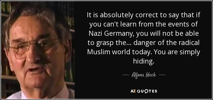 It is absolutely correct to say that if you can't learn from the events of Nazi Germany, you will not be able to grasp the ... danger of the radical Muslim world today. You are simply hiding. - Alfons Heck