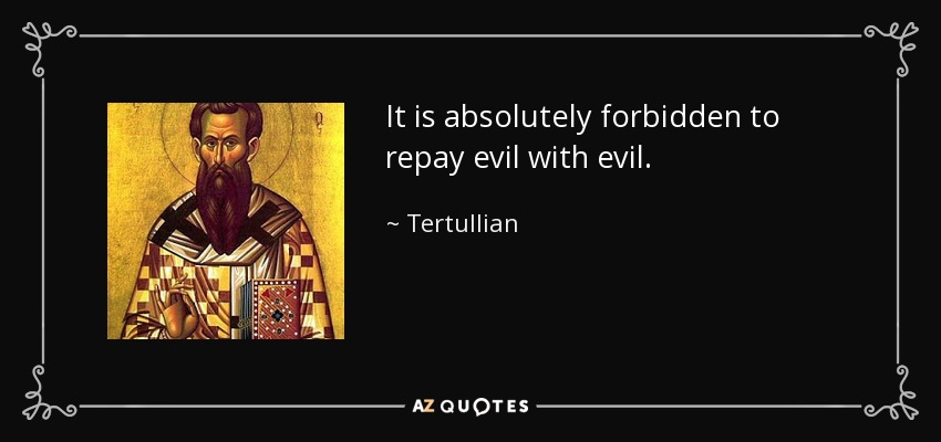 It is absolutely forbidden to repay evil with evil. - Tertullian