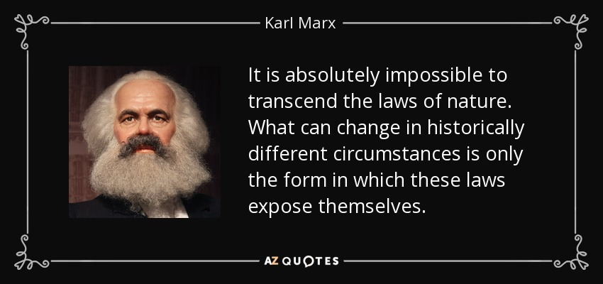 It is absolutely impossible to transcend the laws of nature. What can change in historically different circumstances is only the form in which these laws expose themselves. - Karl Marx