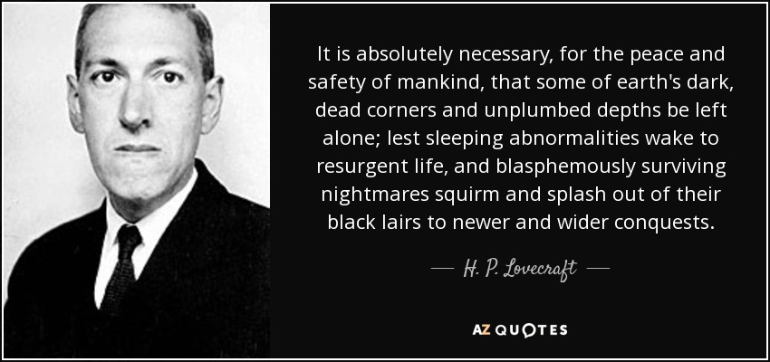 It is absolutely necessary, for the peace and safety of mankind, that some of earth's dark, dead corners and unplumbed depths be left alone; lest sleeping abnormalities wake to resurgent life, and blasphemously surviving nightmares squirm and splash out of their black lairs to newer and wider conquests. - H. P. Lovecraft
