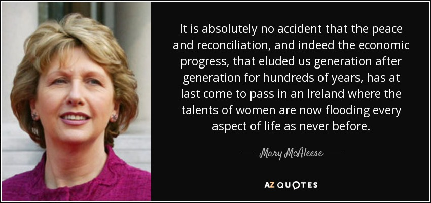 It is absolutely no accident that the peace and reconciliation, and indeed the economic progress, that eluded us generation after generation for hundreds of years, has at last come to pass in an Ireland where the talents of women are now flooding every aspect of life as never before. - Mary McAleese