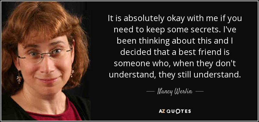 It is absolutely okay with me if you need to keep some secrets. I've been thinking about this and I decided that a best friend is someone who, when they don't understand, they still understand. - Nancy Werlin
