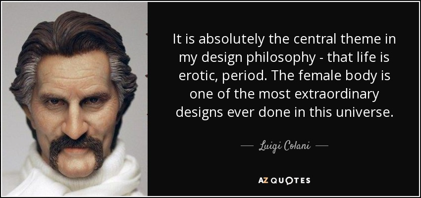 It is absolutely the central theme in my design philosophy - that life is erotic, period. The female body is one of the most extraordinary designs ever done in this universe. - Luigi Colani