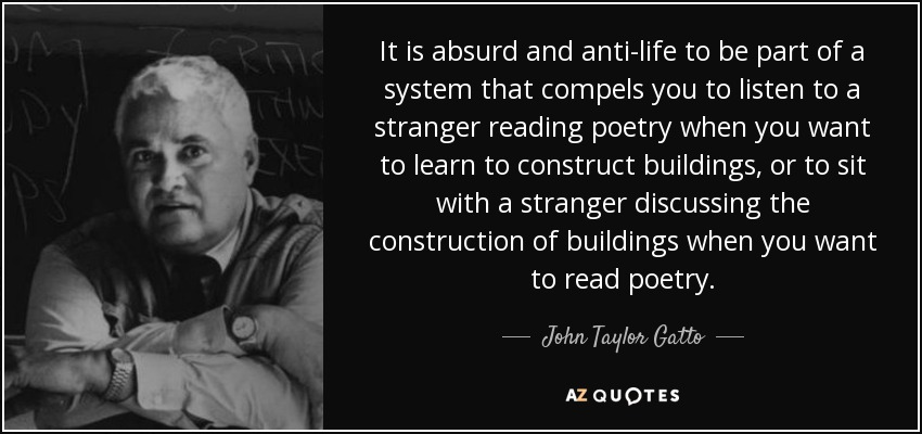 It is absurd and anti-life to be part of a system that compels you to listen to a stranger reading poetry when you want to learn to construct buildings, or to sit with a stranger discussing the construction of buildings when you want to read poetry. - John Taylor Gatto