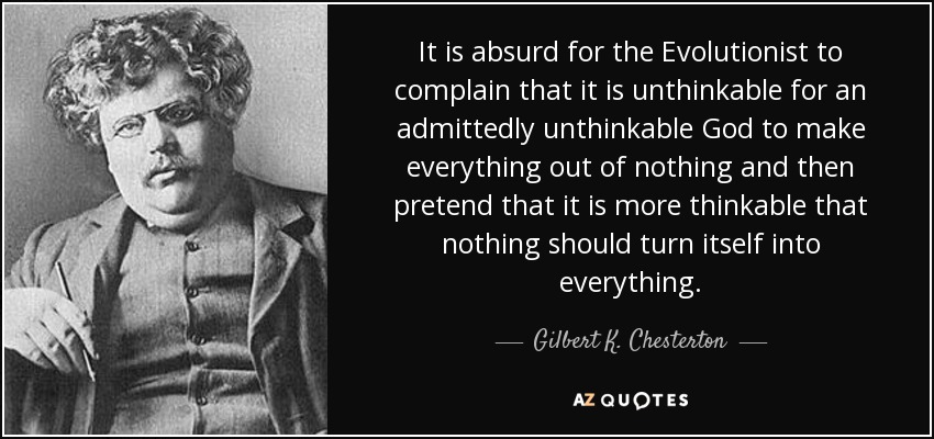 It is absurd for the Evolutionist to complain that it is unthinkable for an admittedly unthinkable God to make everything out of nothing, and then pretend that it is more thinkable that nothing should turn itself into everything. - Gilbert K. Chesterton