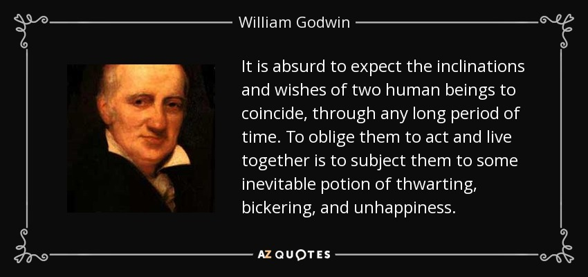 It is absurd to expect the inclinations and wishes of two human beings to coincide, through any long period of time. To oblige them to act and live together is to subject them to some inevitable potion of thwarting, bickering, and unhappiness. - William Godwin