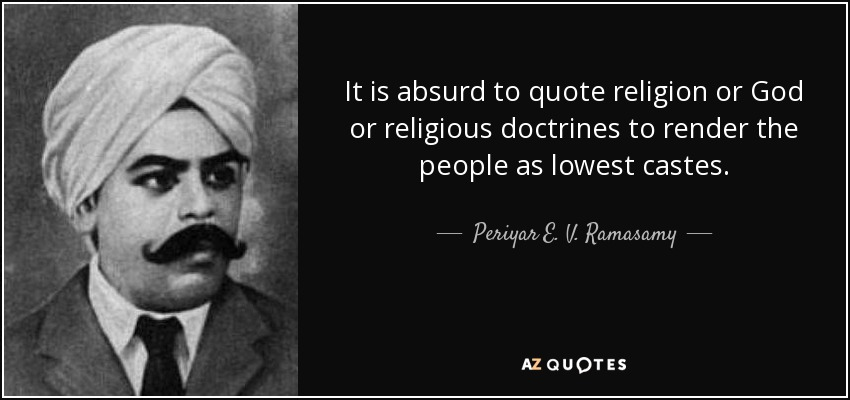 It is absurd to quote religion or God or religious doctrines to render the people as lowest castes. - Periyar E. V. Ramasamy