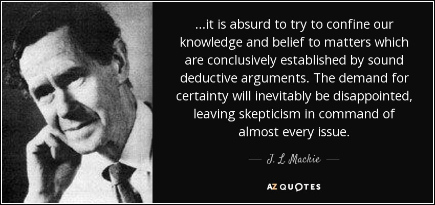 ...it is absurd to try to confine our knowledge and belief to matters which are conclusively established by sound deductive arguments. The demand for certainty will inevitably be disappointed, leaving skepticism in command of almost every issue. - J. L. Mackie