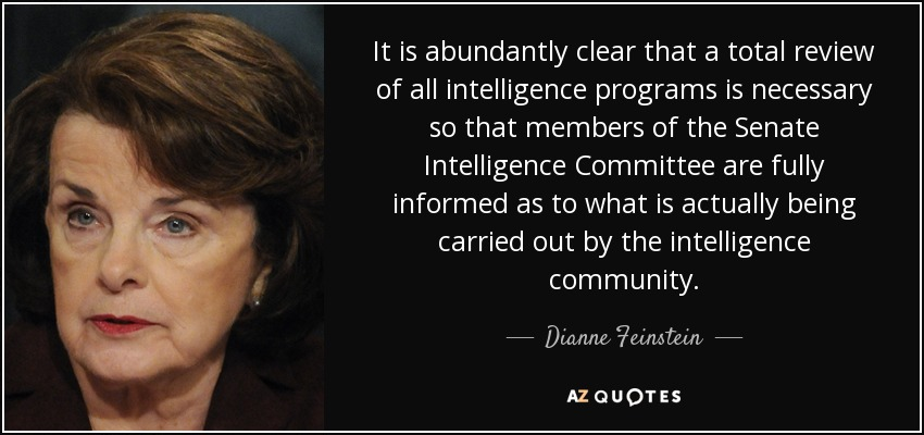 It is abundantly clear that a total review of all intelligence programs is necessary so that members of the Senate Intelligence Committee are fully informed as to what is actually being carried out by the intelligence community. - Dianne Feinstein