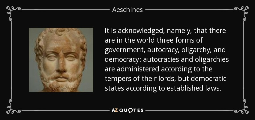 It is acknowledged, namely, that there are in the world three forms of government, autocracy, oligarchy, and democracy: autocracies and oligarchies are administered according to the tempers of their lords, but democratic states according to established laws. - Aeschines