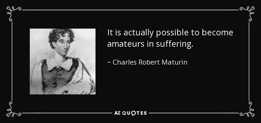 It is actually possible to become amateurs in suffering. - Charles Robert Maturin