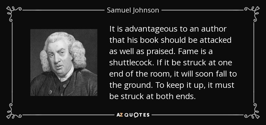 It is advantageous to an author that his book should be attacked as well as praised. Fame is a shuttlecock. If it be struck at one end of the room, it will soon fall to the ground. To keep it up, it must be struck at both ends. - Samuel Johnson