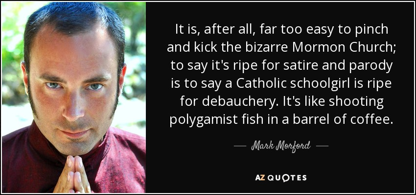 It is, after all, far too easy to pinch and kick the bizarre Mormon Church; to say it's ripe for satire and parody is to say a Catholic schoolgirl is ripe for debauchery. It's like shooting polygamist fish in a barrel of coffee. - Mark Morford