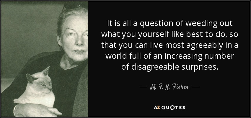 It is all a question of weeding out what you yourself like best to do, so that you can live most agreeably in a world full of an increasing number of disagreeable surprises. - M. F. K. Fisher