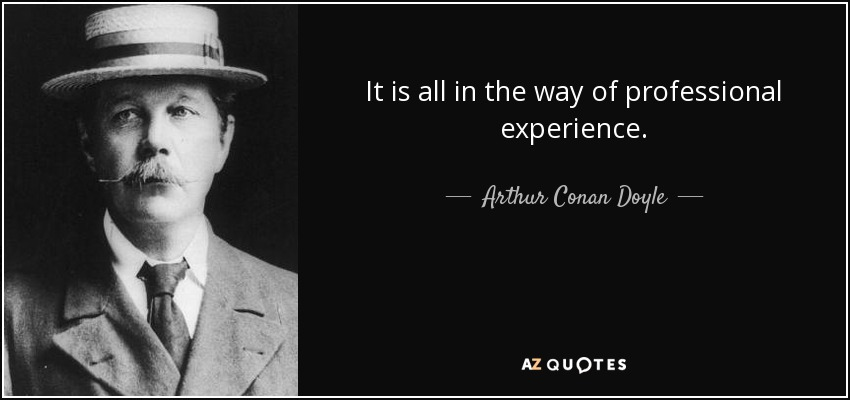 It is all in the way of professional experience. - Arthur Conan Doyle