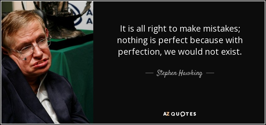 It is all right to make mistakes; nothing is perfect because with perfection, we would not exist. - Stephen Hawking
