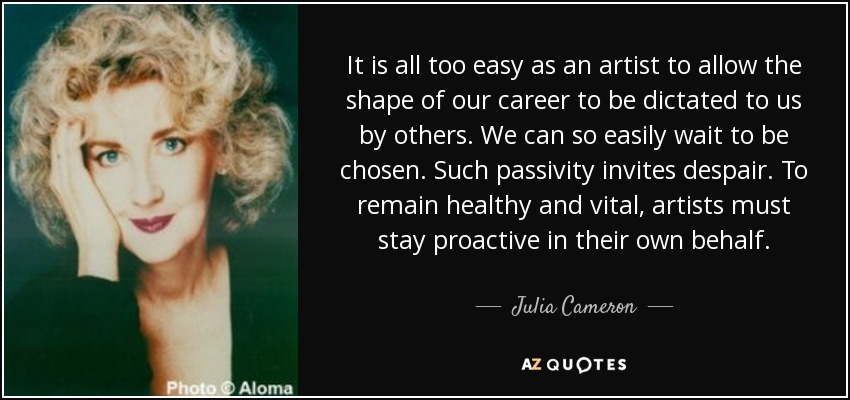 It is all too easy as an artist to allow the shape of our career to be dictated to us by others. We can so easily wait to be chosen. Such passivity invites despair. To remain healthy and vital, artists must stay proactive in their own behalf. - Julia Cameron