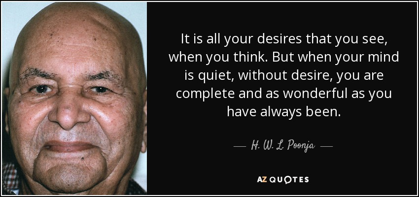 It is all your desires that you see, when you think. But when your mind is quiet, without desire, you are complete and as wonderful as you have always been. - H. W. L. Poonja