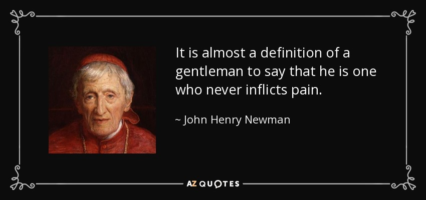 It is almost a definition of a gentleman to say that he is one who never inflicts pain. - John Henry Newman
