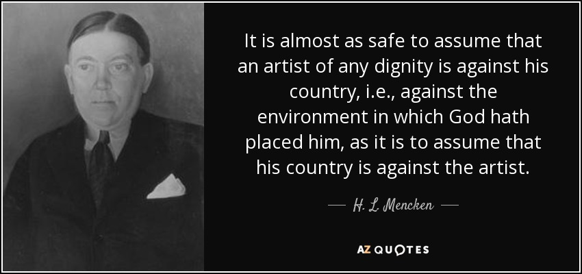It is almost as safe to assume that an artist of any dignity is against his country, i.e., against the environment in which God hath placed him, as it is to assume that his country is against the artist. - H. L. Mencken