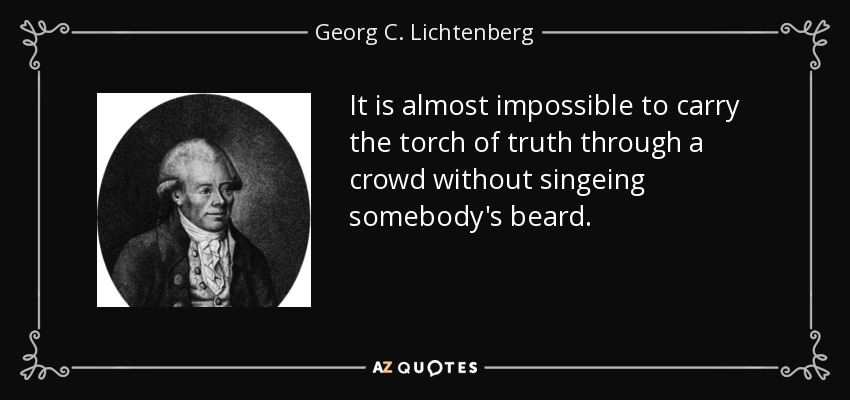 It is almost impossible to carry the torch of truth through a crowd without singeing somebody's beard. - Georg C. Lichtenberg