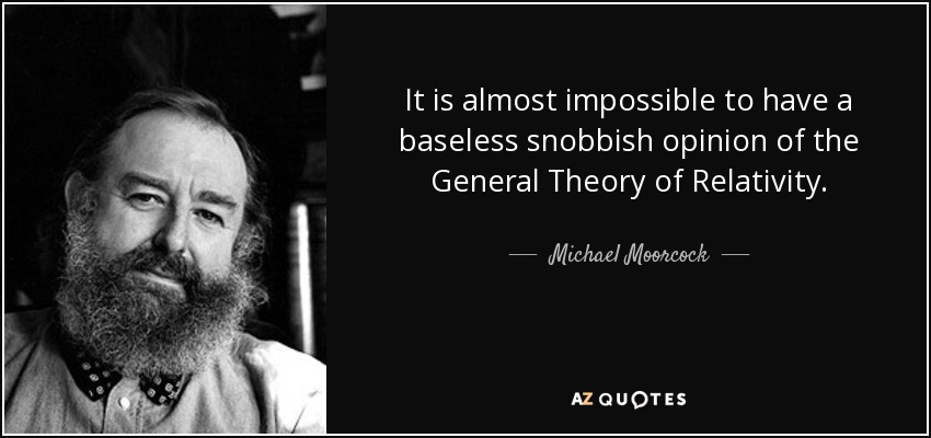 It is almost impossible to have a baseless snobbish opinion of the General Theory of Relativity. - Michael Moorcock