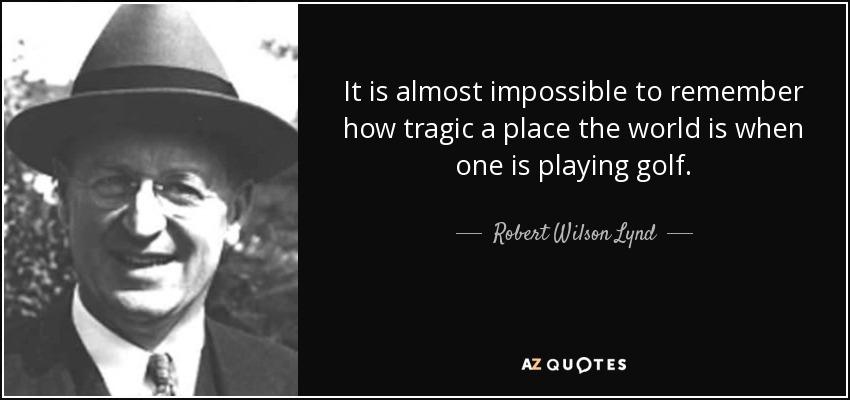 It is almost impossible to remember how tragic a place the world is when one is playing golf. - Robert Wilson Lynd