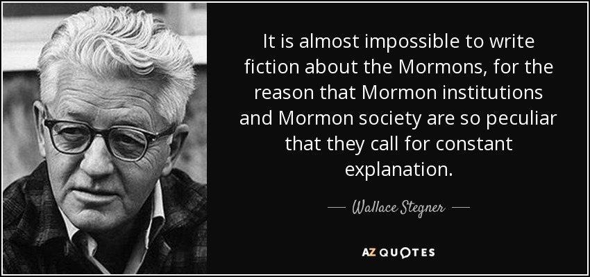 It is almost impossible to write fiction about the Mormons, for the reason that Mormon institutions and Mormon society are so peculiar that they call for constant explanation. - Wallace Stegner