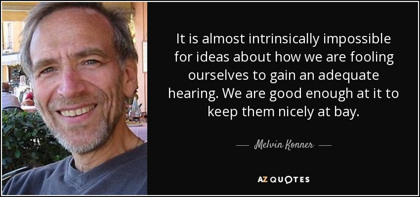 It is almost intrinsically impossible for ideas about how we are fooling ourselves to gain an adequate hearing. We are good enough at it to keep them nicely at bay. - Melvin Konner