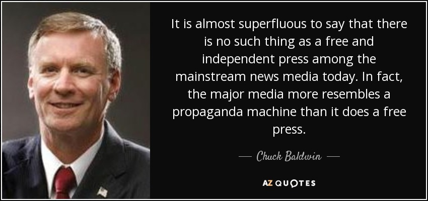 It is almost superfluous to say that there is no such thing as a free and independent press among the mainstream news media today. In fact, the major media more resembles a propaganda machine than it does a free press. - Chuck Baldwin