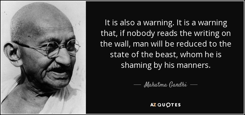 It is also a warning. It is a warning that, if nobody reads the writing on the wall, man will be reduced to the state of the beast, whom he is shaming by his manners. - Mahatma Gandhi