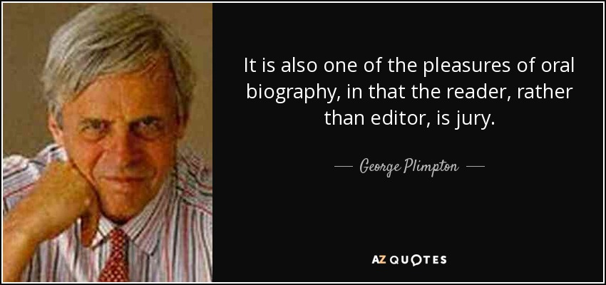 It is also one of the pleasures of oral biography, in that the reader, rather than editor, is jury. - George Plimpton