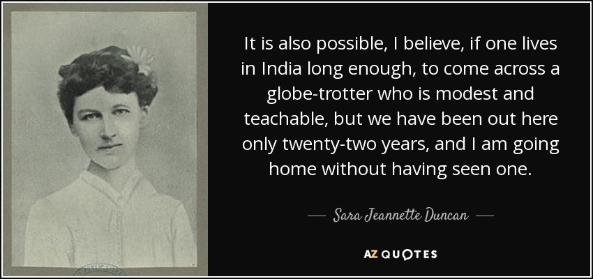 It is also possible, I believe, if one lives in India long enough, to come across a globe-trotter who is modest and teachable, but we have been out here only twenty-two years, and I am going home without having seen one. - Sara Jeannette Duncan