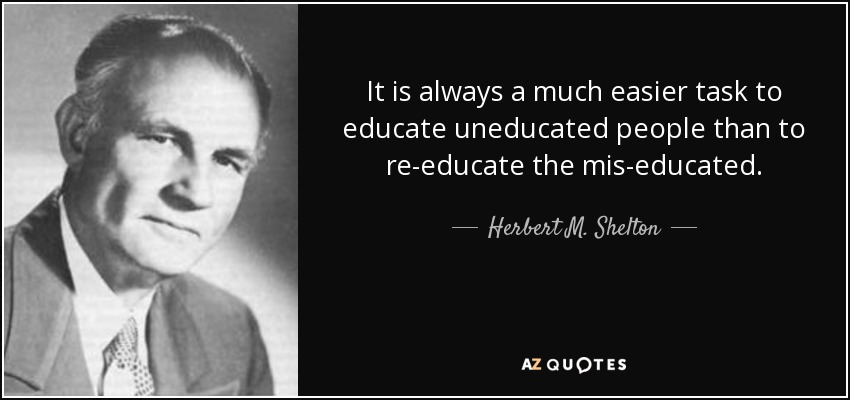 It is always a much easier task to educate uneducated people than to re-educate the mis-educated. - Herbert M. Shelton