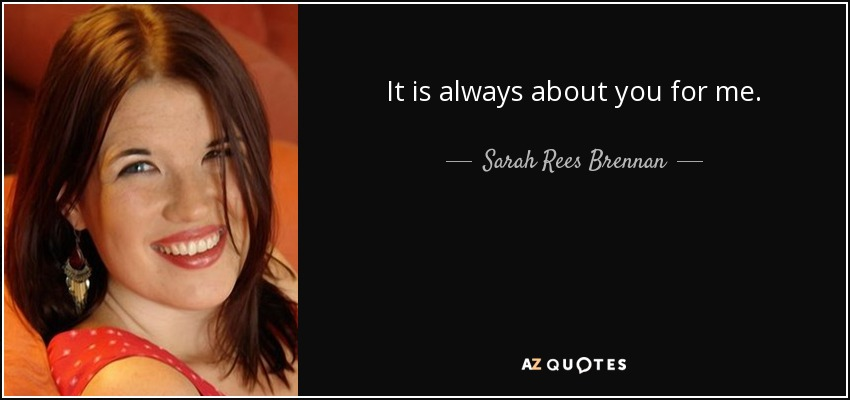 It is always about you for me. - Sarah Rees Brennan
