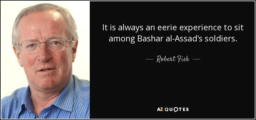 It is always an eerie experience to sit among Bashar al-Assad's soldiers. - Robert Fisk