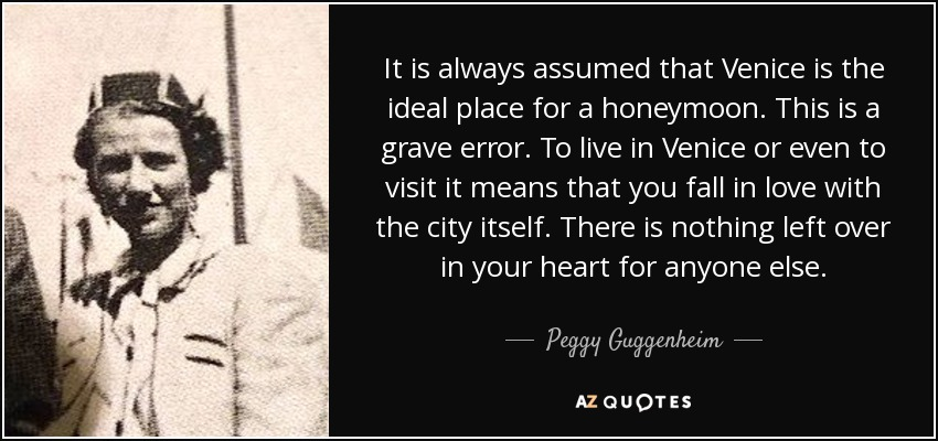 It is always assumed that Venice is the ideal place for a honeymoon. This is a grave error. To live in Venice or even to visit it means that you fall in love with the city itself. There is nothing left over in your heart for anyone else. - Peggy Guggenheim