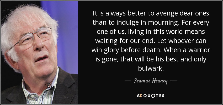 It is always better to avenge dear ones than to indulge in mourning. For every one of us, living in this world means waiting for our end. Let whoever can win glory before death. When a warrior is gone, that will be his best and only bulwark. - Seamus Heaney