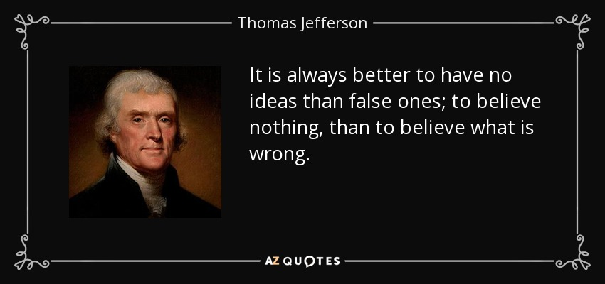It is always better to have no ideas than false ones; to believe nothing, than to believe what is wrong. - Thomas Jefferson