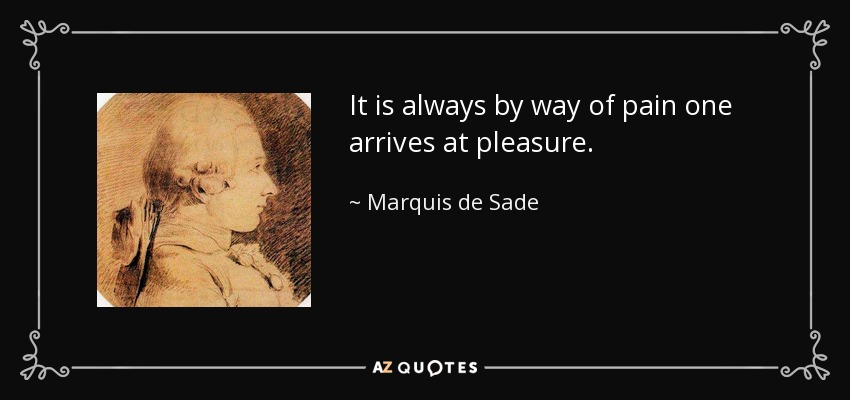 It is always by way of pain one arrives at pleasure. - Marquis de Sade