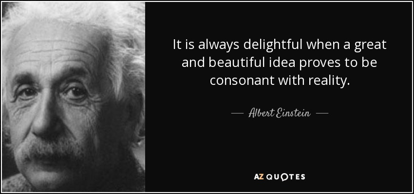 It is always delightful when a great and beautiful idea proves to be consonant with reality. - Albert Einstein