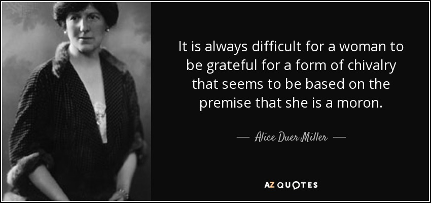 It is always difficult for a woman to be grateful for a form of chivalry that seems to be based on the premise that she is a moron. - Alice Duer Miller