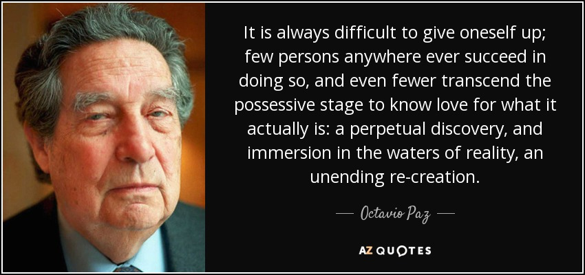 It is always difficult to give oneself up; few persons anywhere ever succeed in doing so, and even fewer transcend the possessive stage to know love for what it actually is: a perpetual discovery, and immersion in the waters of reality, an unending re-creation. - Octavio Paz
