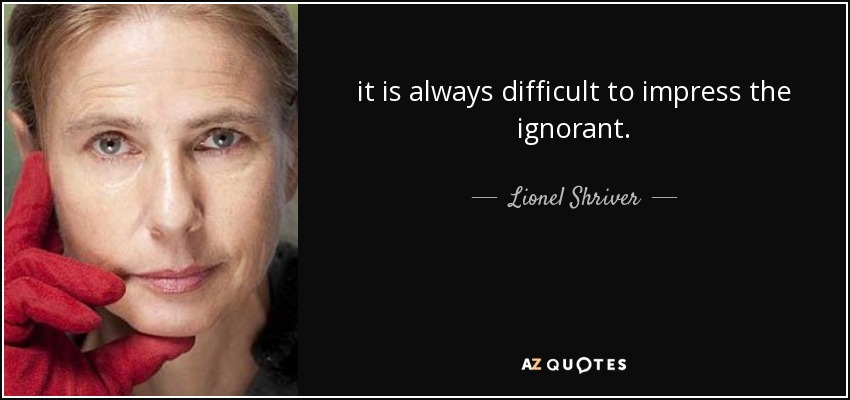 it is always difficult to impress the ignorant. - Lionel Shriver