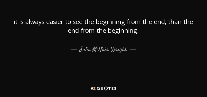 it is always easier to see the beginning from the end, than the end from the beginning. - Julia McNair Wright