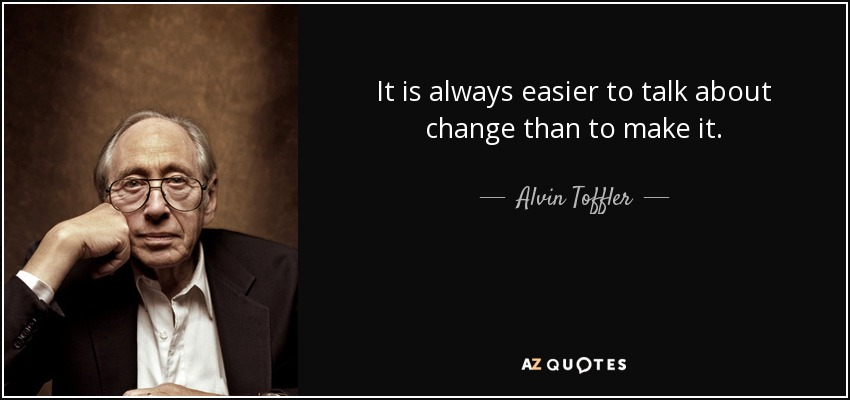 It is always easier to talk about change than to make it. - Alvin Toffler